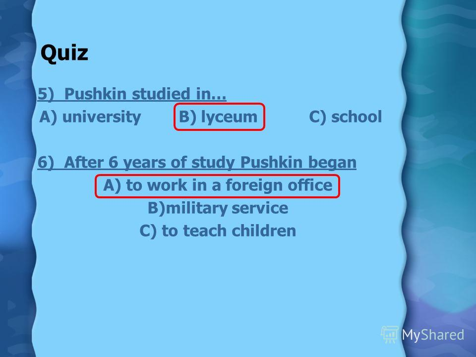 Quiz 5) Pushkin studied in… A) university B) lyceum C) school 6) After 6 years of study Pushkin began A) to work in a foreign office B)military service C) to teach children