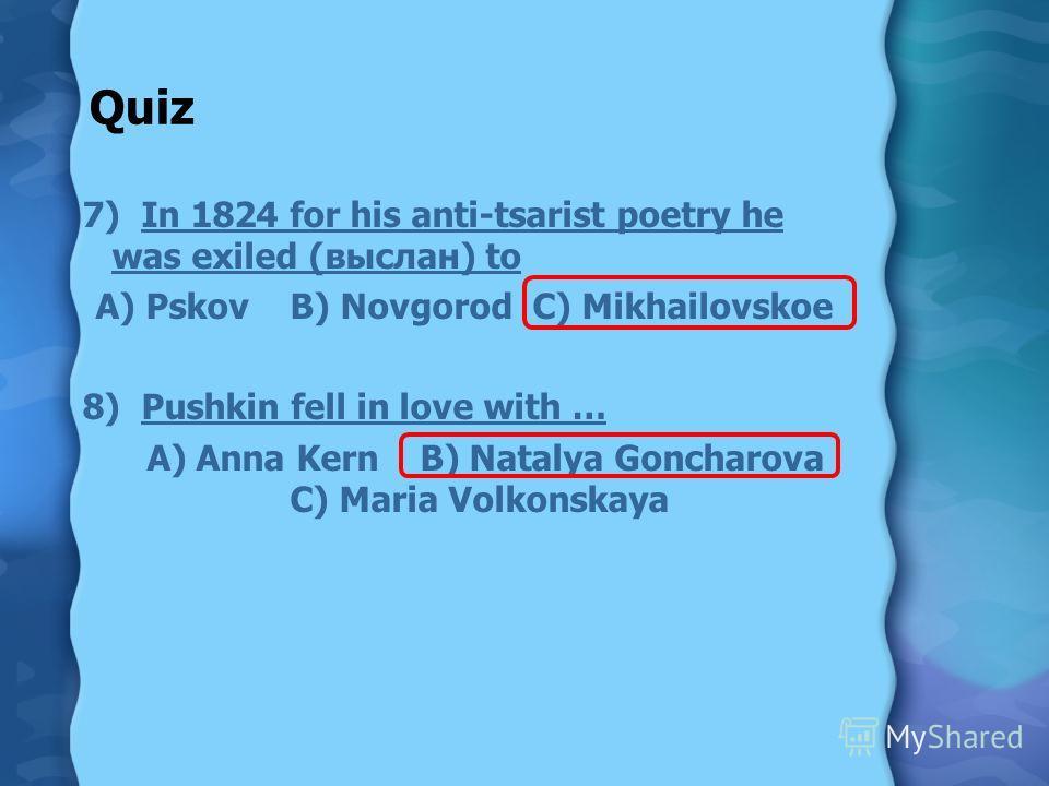 Quiz 7) In 1824 for his anti-tsarist poetry he was exiled (выслан) to A) Pskov B) Novgorod C) Mikhailovskoe 8) Pushkin fell in love with … A) Anna Kern B) Natalya Goncharova C) Maria Volkonskaya