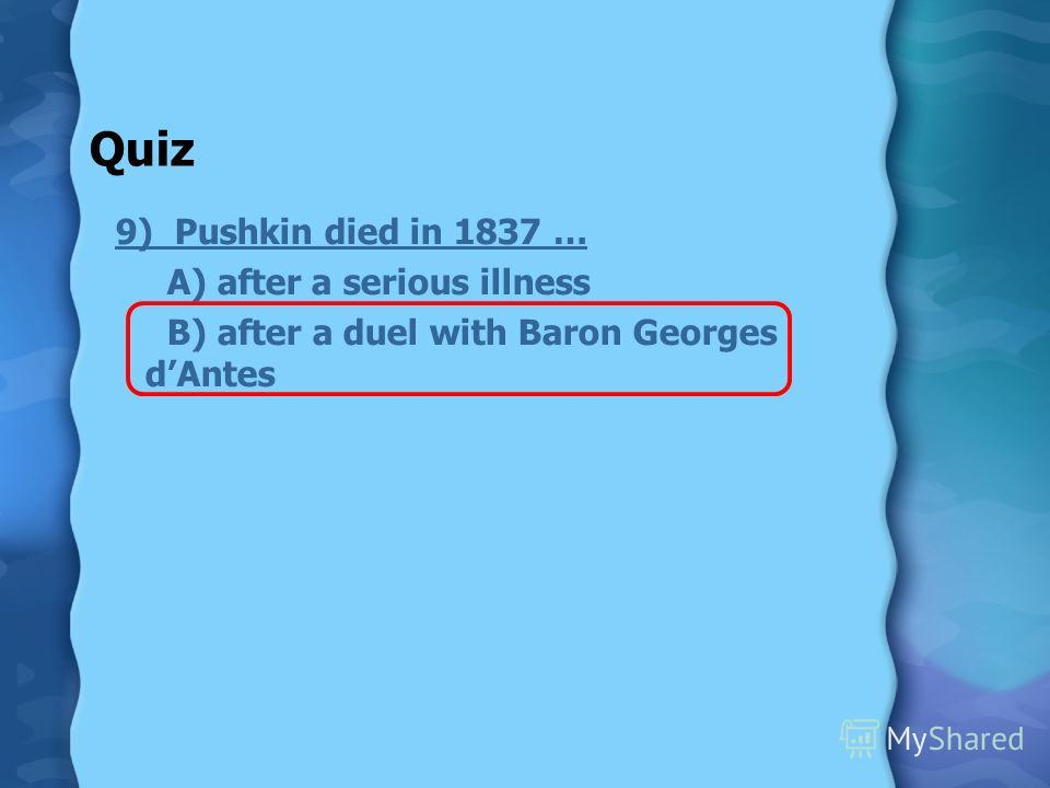 Quiz 9) Pushkin died in 1837 … A) after a serious illness B) after a duel with Baron Georges dAntes