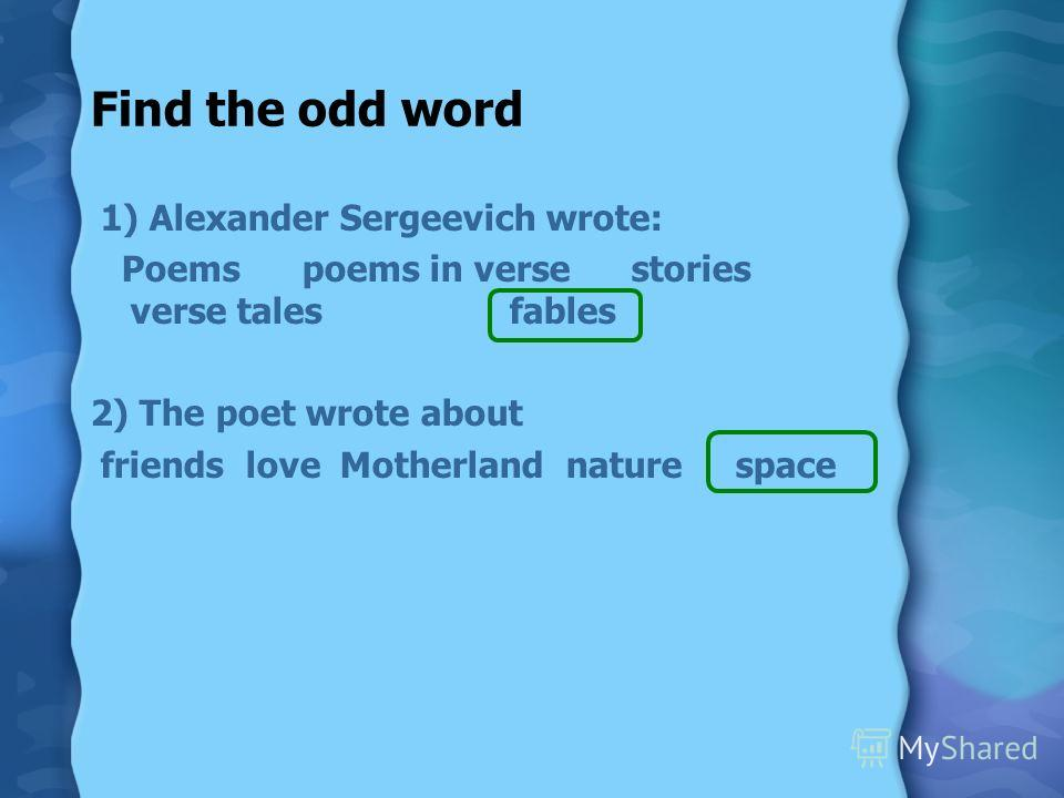Find the odd word 1) Alexander Sergeevich wrote: Poems poems in verse stories verse tales fables 2) The poet wrote about friends love Motherland nature space