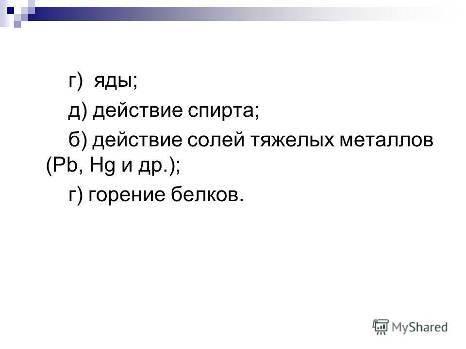г) яды; д) действие спирта; б) действие солей тяжелых металлов (Pb, Hg и др.); г) горение белков.