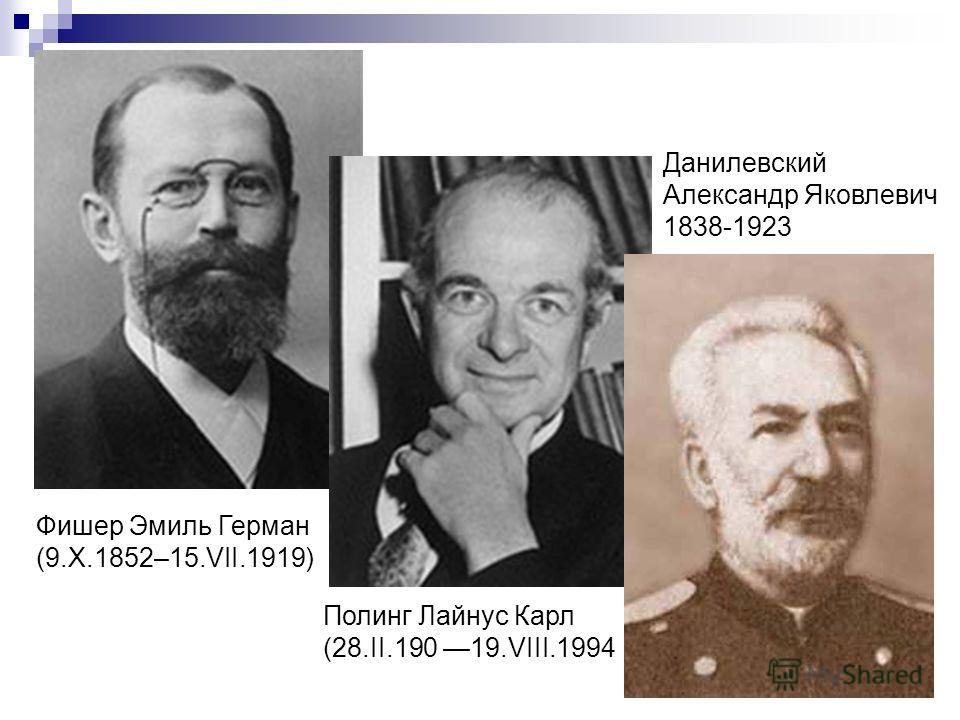 Фишер Эмиль Герман (9.X.1852–15.VII.1919) Полинг Лайнус Карл (28.II.190 19.VIII.1994 Данилевский Александр Яковлевич 1838-1923