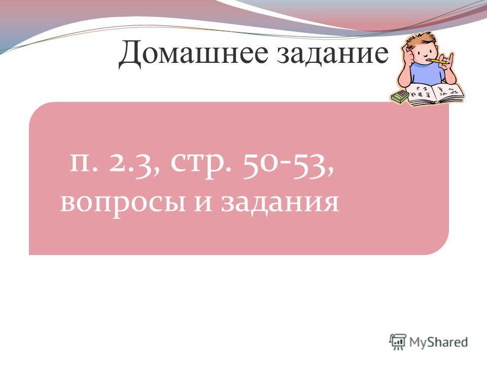 Домашнее задание п. 2.3, стр. 50-53, вопросы и задания