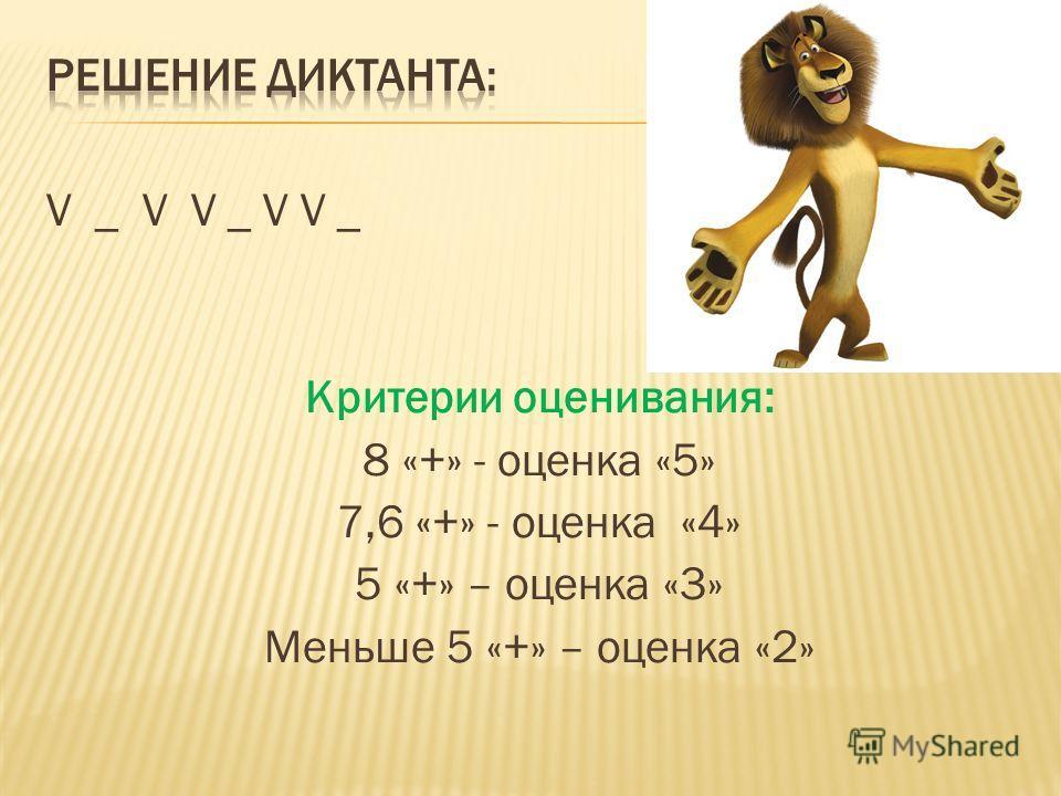 V _ V V _ V V _ Критерии оценивания: 8 «+» - оценка «5» 7,6 «+» - оценка «4» 5 «+» – оценка «3» Меньше 5 «+» – оценка «2»
