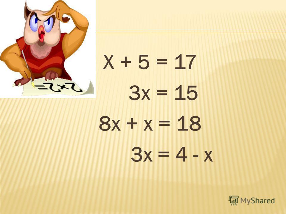 Х + 5 = 17 3х = 15 8х + х = 18 3х = 4 - х
