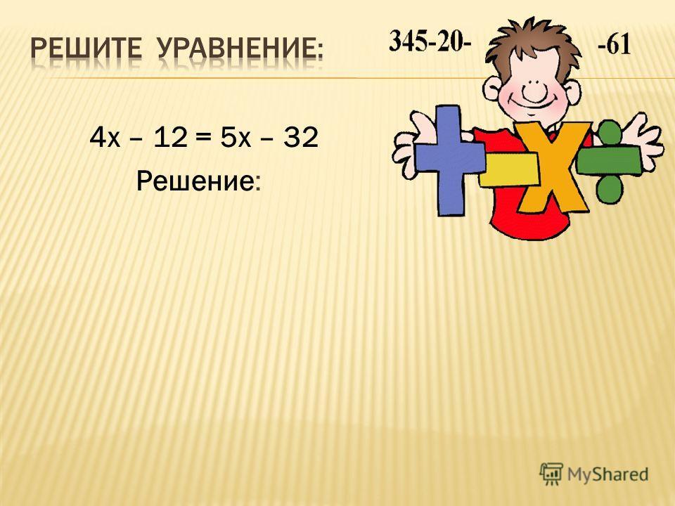 4х – 12 = 5х – 32 Решение: