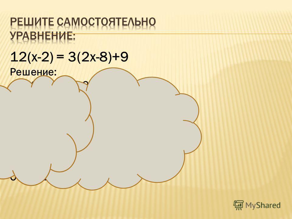12(х-2) = 3(2х-8)+9 Решение: 12х-24=6х-24+9 12х-6х=24-24+9 6х=9 Х=9:6 Х=1,5 12(1,5-2)=3(2·1,5-8)+9 -6=-6 Ответ: 1,5