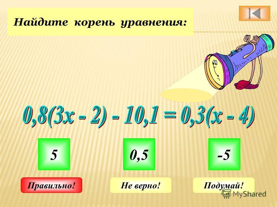 Найдите корень уравнения: 50,5-5 Не верно!Подумай!Правильно!