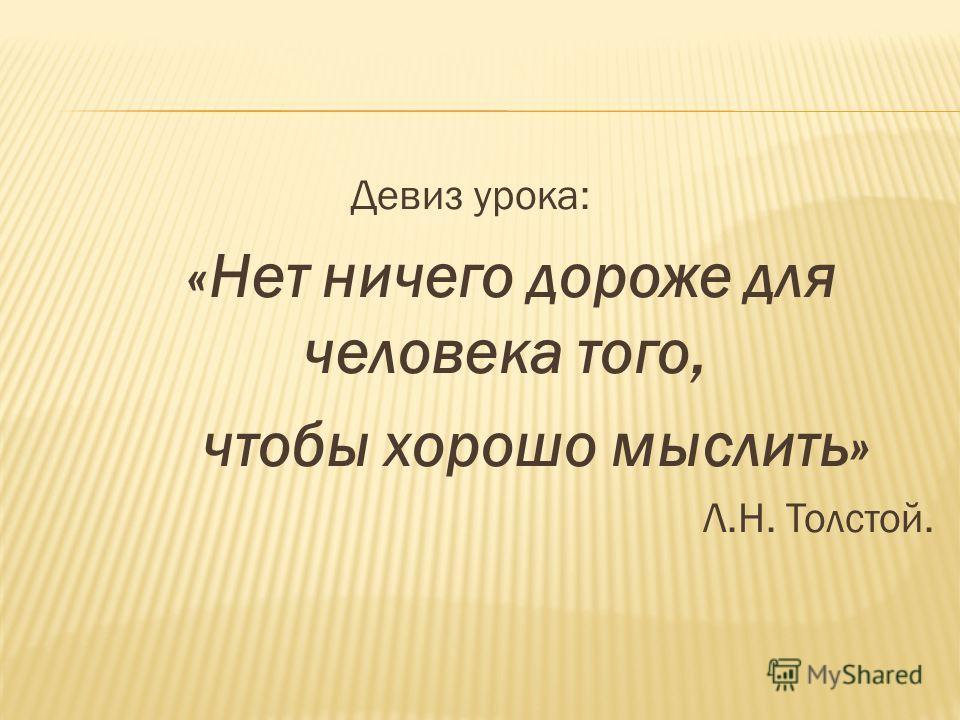 Девиз урока: «Нет ничего дороже для человека того, чтобы хорошо мыслить» Л.Н. Толстой.