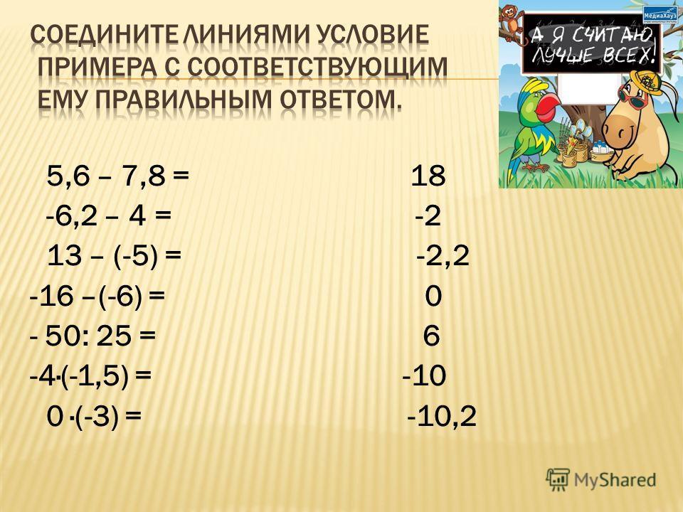 5,6 – 7,8 = 18 -6,2 – 4 = -2 13 – (-5) = -2,2 -16 –(-6) = 0 - 50: 25 = 6 -4·(-1,5) = -10 0 ·(-3) = -10,2