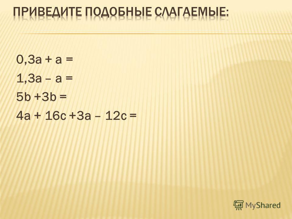 0,3а + а = 1,3а – а = 5b +3b = 4а + 16с +3а – 12с =