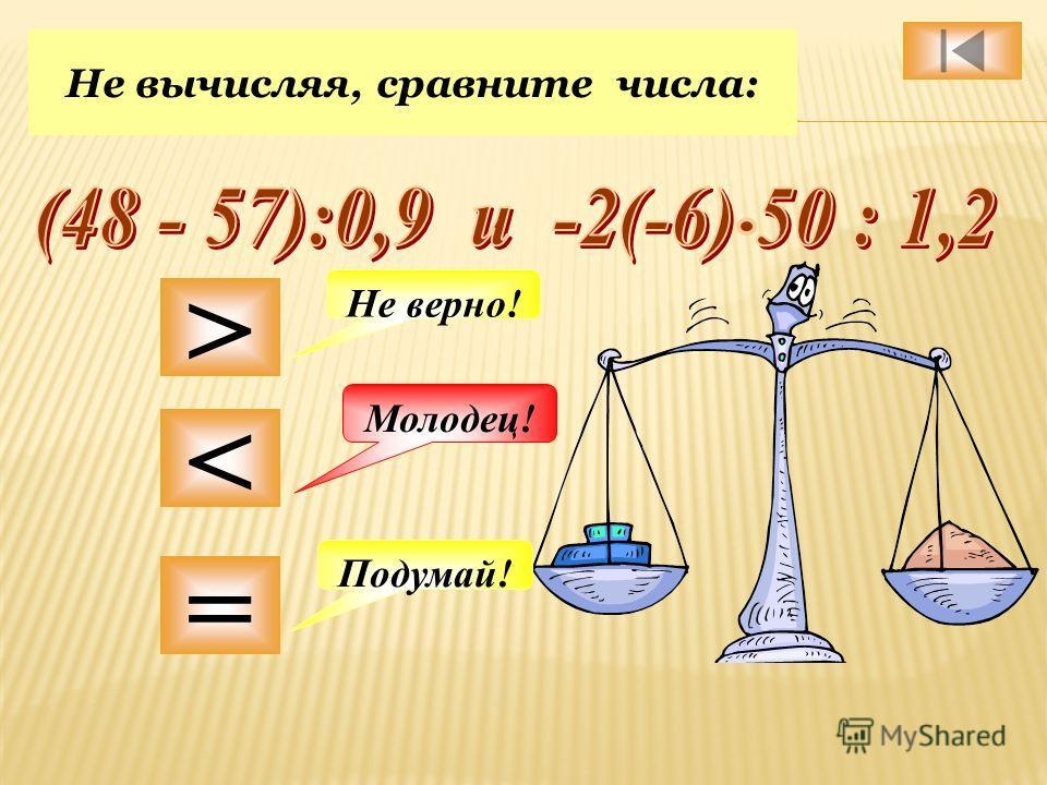 Не вычисляя, сравните числа: > < = Подумай! Не верно! Молодец!