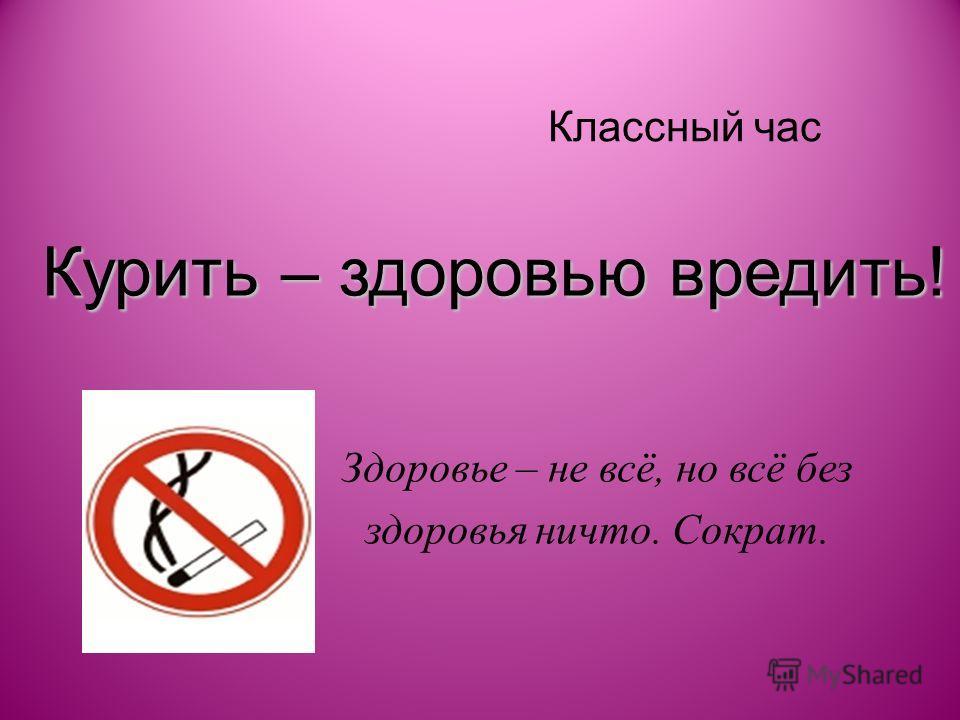 Курить – здоровью вредить! Классный час Здоровье – не всё, но всё без здоровья ничто. Сократ.