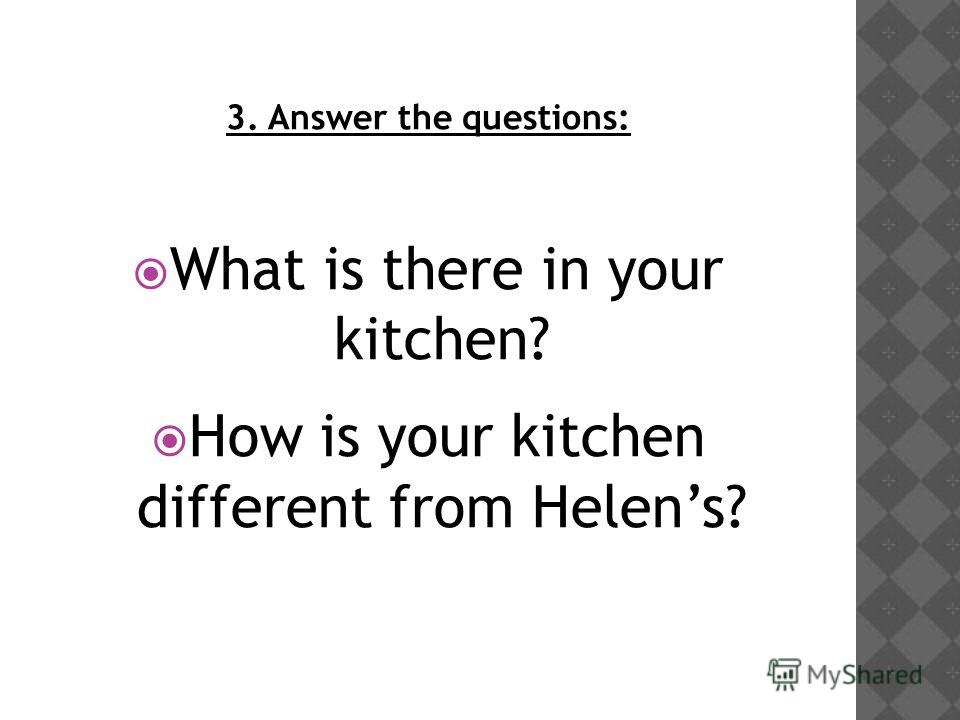 3. Answer the questions: What is there in your kitchen? How is your kitchen different from Helens?