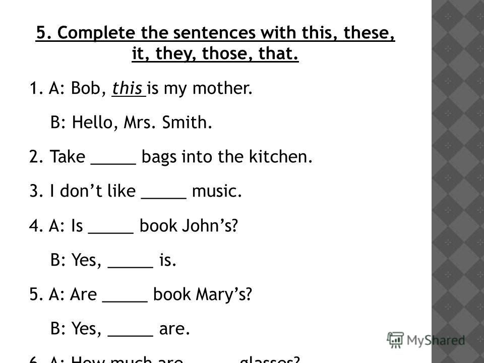 5. Complete the sentences with this, these, it, they, those, that. 1. A: Bob, this is my mother. B: Hello, Mrs. Smith. 2. Take _____ bags into the kitchen. 3. I dont like _____ music. 4. A: Is _____ book Johns? B: Yes, _____ is. 5. A: Are _____ book