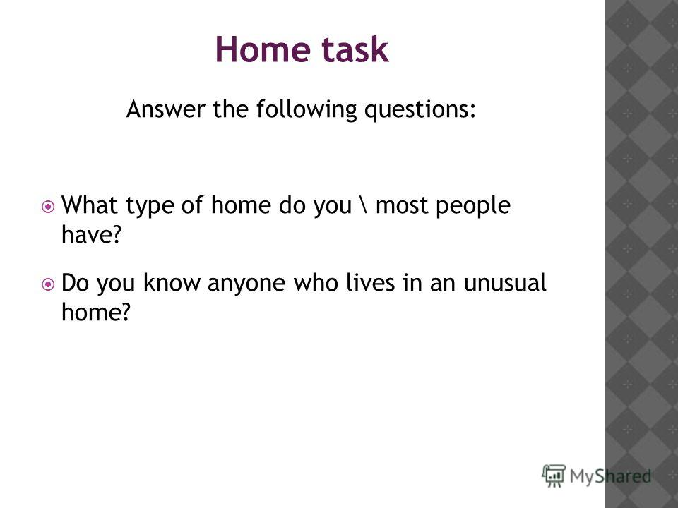 Home task Answer the following questions: What type of home do you \ most people have? Do you know anyone who lives in an unusual home?