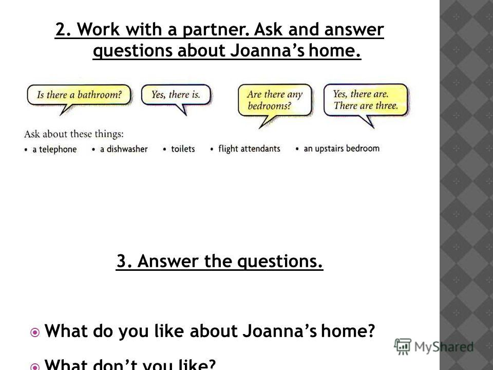 2. Work with a partner. Ask and answer questions about Joannas home. 3. Answer the questions. What do you like about Joannas home? What dont you like?
