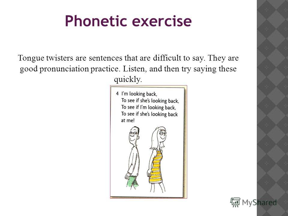Phonetic exercise Tongue twisters are sentences that are difficult to say. They are good pronunciation practice. Listen, and then try saying these quickly.