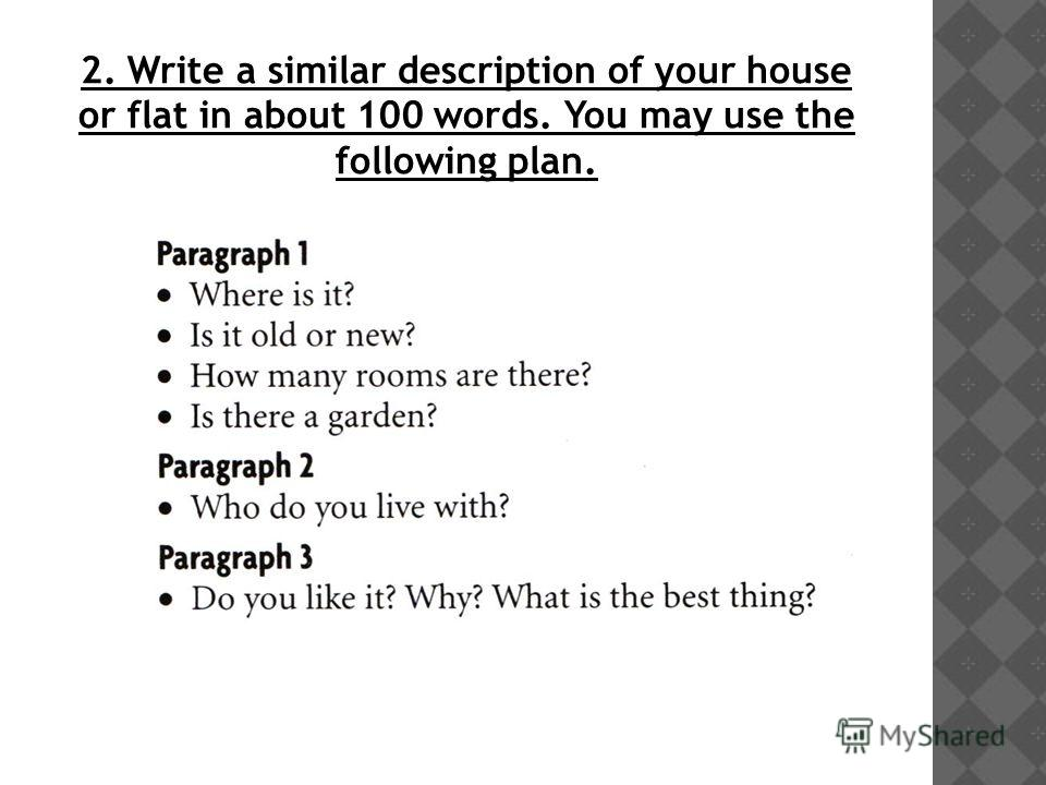 2. Write a similar description of your house or flat in about 100 words. You may use the following plan.
