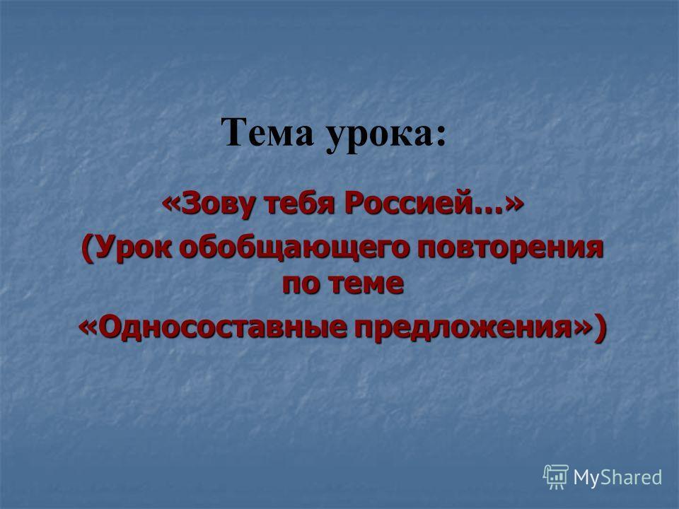 Тема урока: «Зову тебя Россией…» (Урок обобщающего повторения по теме «Односоставные предложения»)