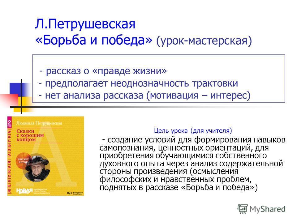 Л.Петрушевская «Борьба и победа» (урок-мастерская) - рассказ о «правде жизни» - предполагает неоднозначность трактовки - нет анализа рассказа (мотивация – интерес) Цель урока (для учителя) - создание условий для формирования навыков самопознания, цен