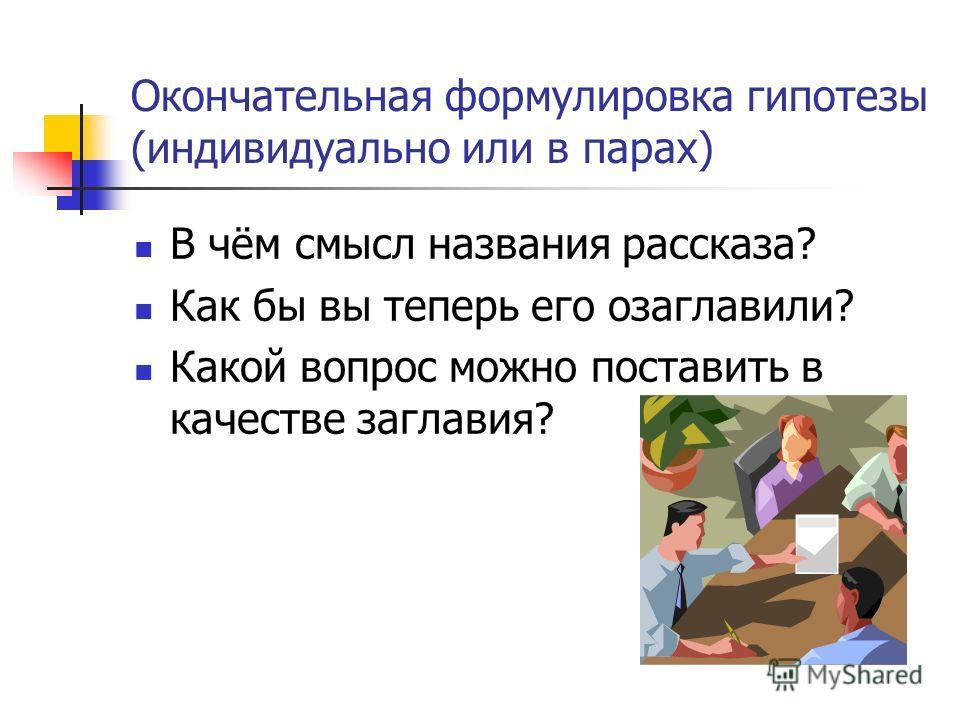 Окончательная формулировка гипотезы (индивидуально или в парах) В чём смысл названия рассказа? Как бы вы теперь его озаглавили? Какой вопрос можно поставить в качестве заглавия?