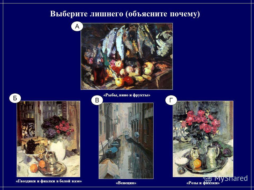 Выберите лишнего (объясните почему) «Венеция» «Рыбы, вино и фрукты» «Розы и фиалки» «Гвоздики и фиалки в белой вазе» А ГВ Б
