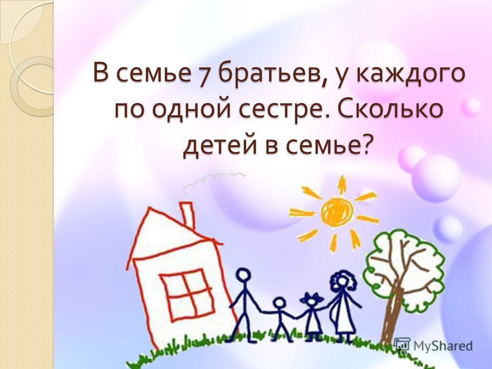 В семье 7 братьев, у каждого по одной сестре. Сколько детей в семье ?
