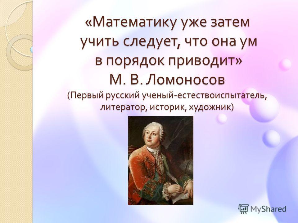 « Математику уже затем учить следует, что она ум в порядок приводит » М. В. Ломоносов ( Первый русский ученый - естествоиспытатель, литератор, историк, художник )