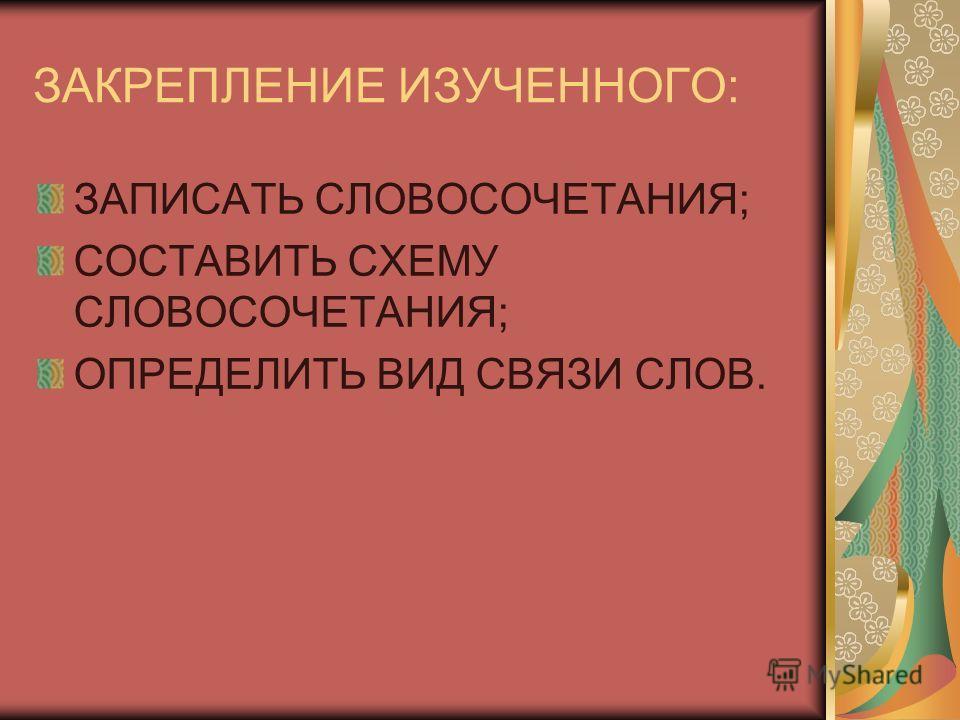 ЗАКРЕПЛЕНИЕ ИЗУЧЕННОГО: ЗАПИСАТЬ СЛОВОСОЧЕТАНИЯ; СОСТАВИТЬ СХЕМУ СЛОВОСОЧЕТАНИЯ; ОПРЕДЕЛИТЬ ВИД СВЯЗИ СЛОВ.