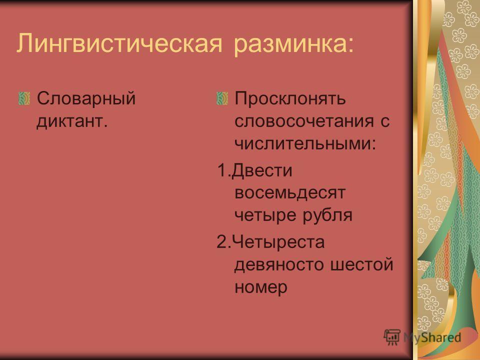 Лингвистическая разминка: Словарный диктант. Просклонять словосочетания с числительными: 1.Двести восемьдесят четыре рубля 2.Четыреста девяносто шестой номер