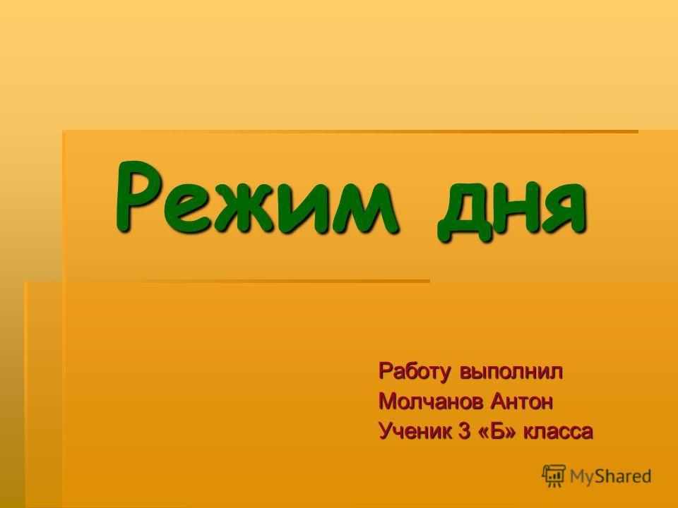 Режим дня Режим дня Работу выполнил Молчанов Антон Ученик 3 «Б» класса