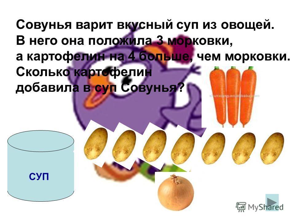 СУП Совунья варит вкусный суп из овощей. В него она положила 3 морковки, а картофелин на 4 больше, чем морковки. Сколько картофелин добавила в суп Совунья?