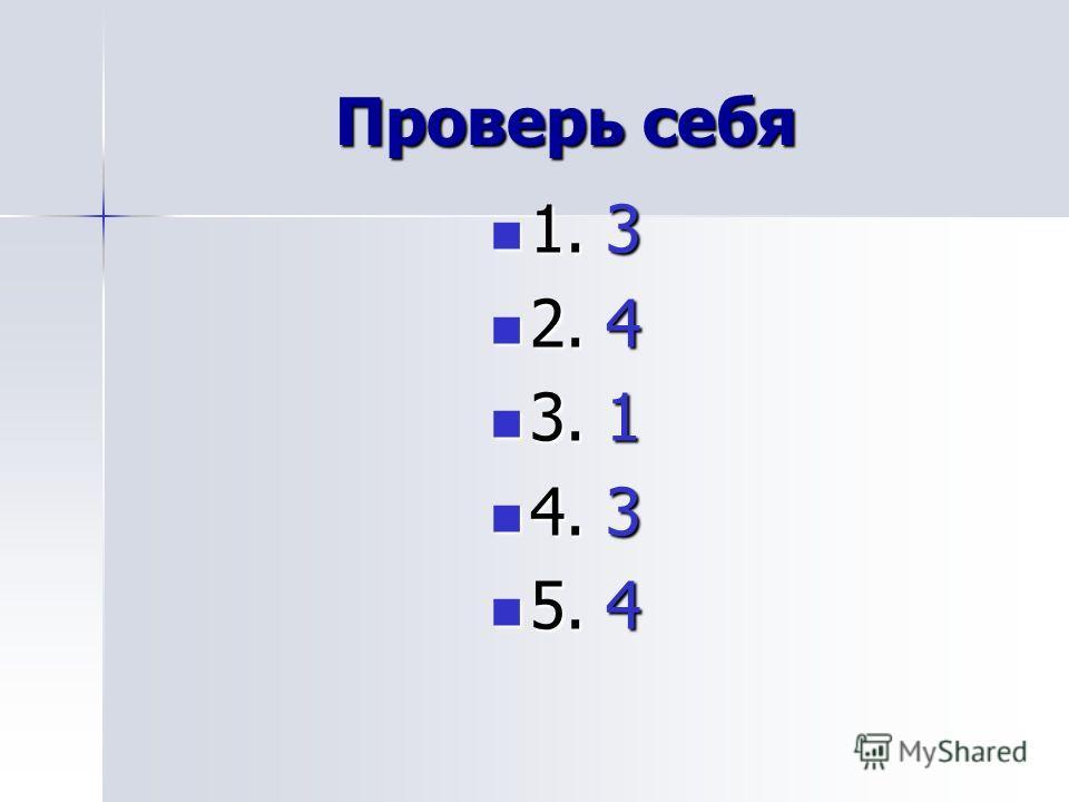 Проверь себя 1. 3 1. 3 2. 4 2. 4 3. 1 3. 1 4. 3 4. 3 5. 4 5. 4