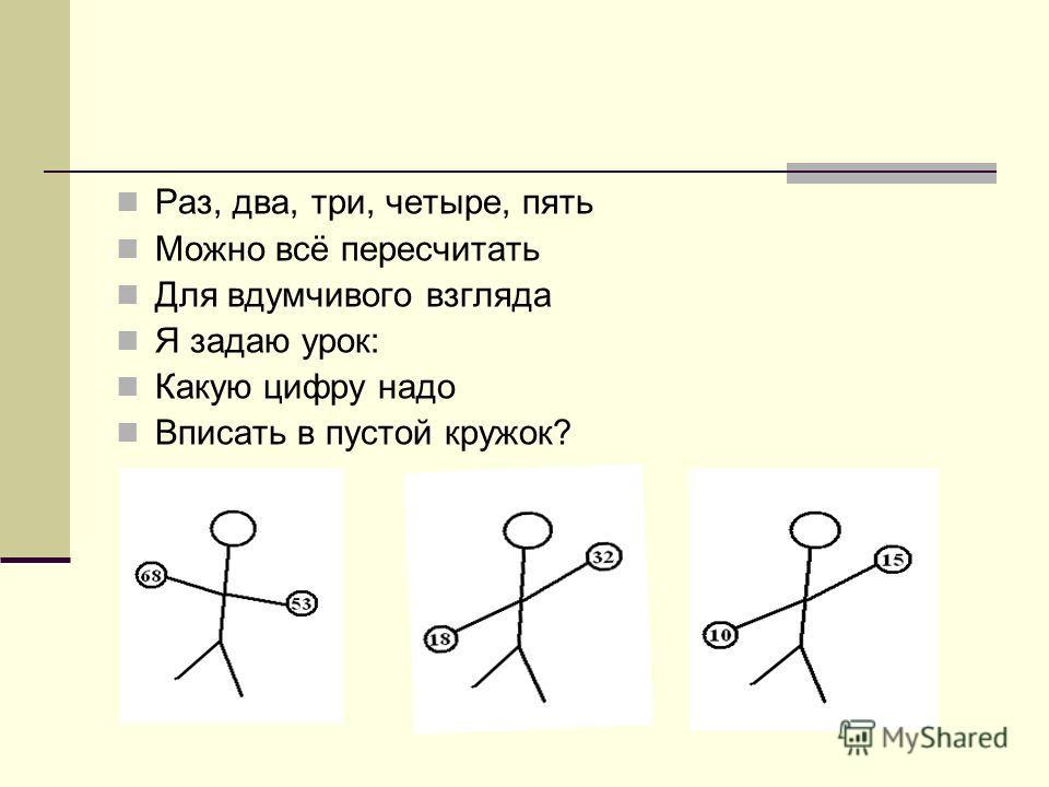 Раз, два, три, четыре, пять Можно всё пересчитать Для вдумчивого взгляда Я задаю урок: Какую цифру надо Вписать в пустой кружок?