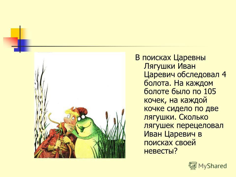 В поисках Царевны Лягушки Иван Царевич обследовал 4 болота. На каждом болоте было по 105 кочек, на каждой кочке сидело по две лягушки. Сколько лягушек перецеловал Иван Царевич в поисках своей невесты?