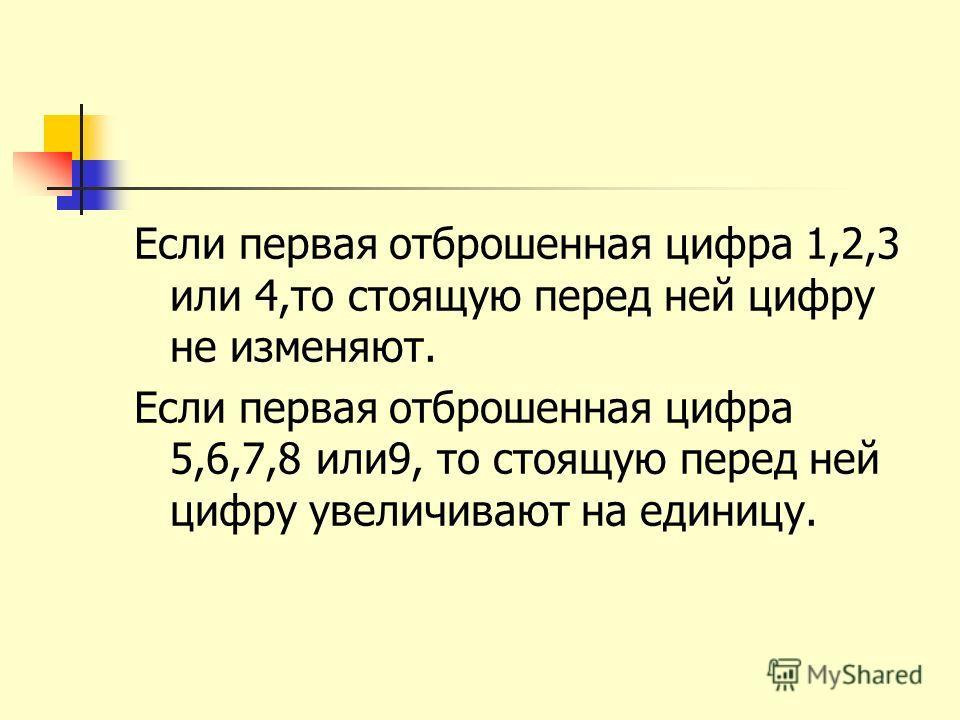 Если первая отброшенная цифра 1,2,3 или 4,то стоящую перед ней цифру не изменяют. Если первая отброшенная цифра 5,6,7,8 или9, то стоящую перед ней цифру увеличивают на единицу.