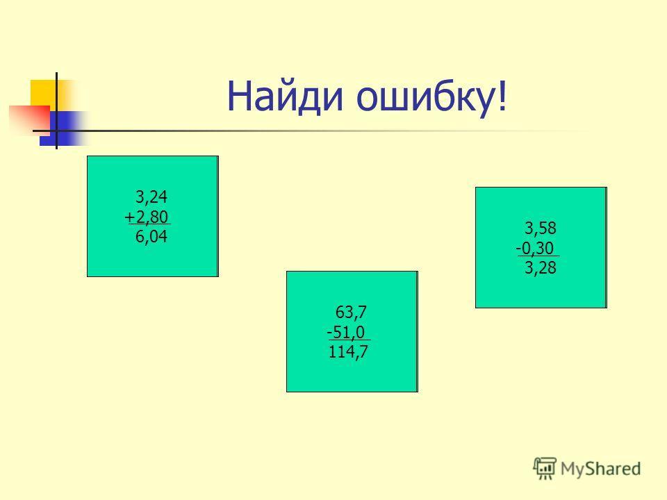 Найди ошибку! 3,24 +2,8 3,52 63,7 -5 1 58,6 3,58 -0,30 3 28 3,24 +2,80 6,04 63,7 -51,0 114,7 3,58 -0,30 3,28