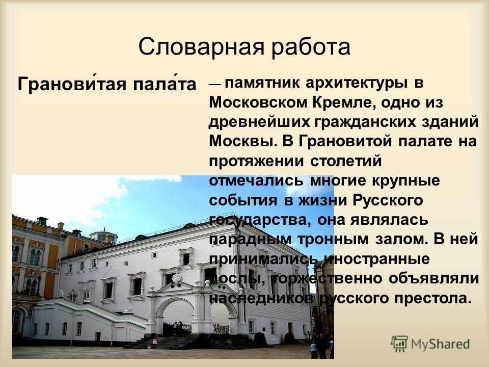 Словарная работа Гранови́тая пала́та памятник архитектуры в Московском Кремле, одно из древнейших гражданских зданий Москвы. В Грановитой палате на протяжении столетий отмечались многие крупные события в жизни Русского государства, она являлась парад