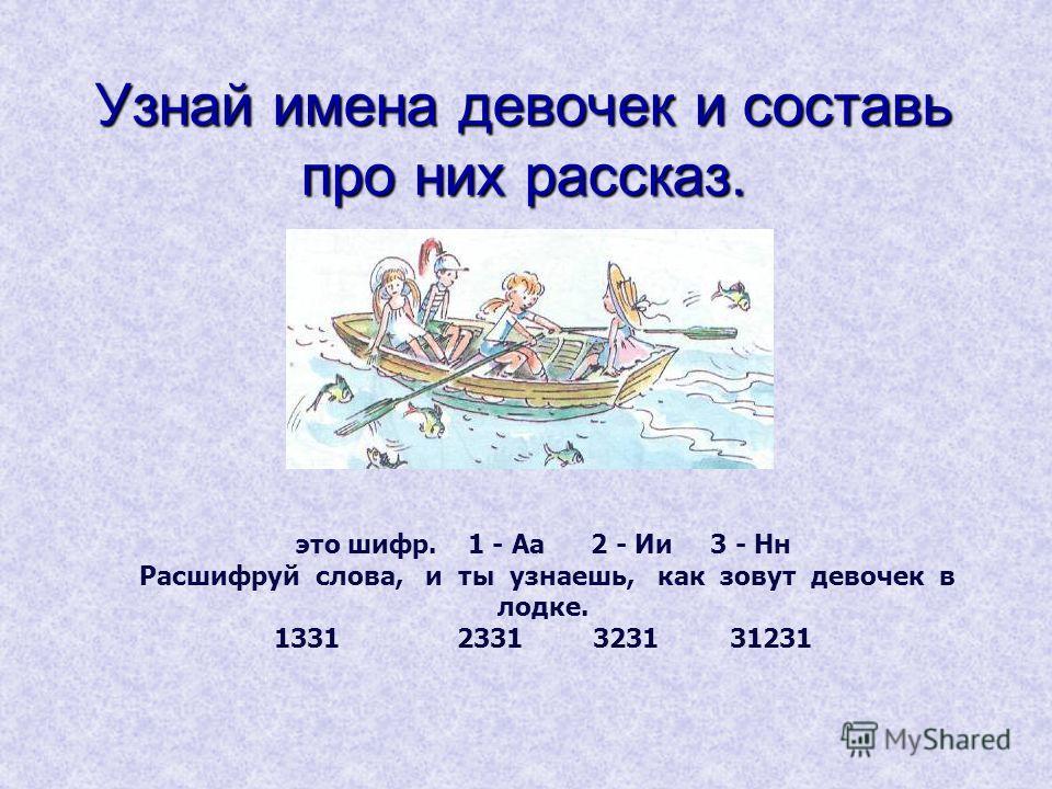 Узнай имена девочек и составь про них рассказ. это шифр. 1 - Аа 2 - Ии 3 - Нн Расшифруй слова, и ты узнаешь, как зовут девочек в лодке. 13312331 3231 31231