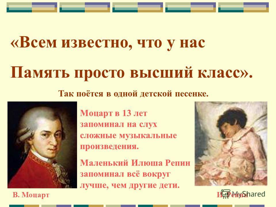 «Всем известно, что у нас Память просто высший класс». Так поётся в одной детской песенке. В. МоцартИ. Репин Моцарт в 13 лет запоминал на слух сложные музыкальные произведения. Маленький Илюша Репин запоминал всё вокруг лучше, чем другие дети.