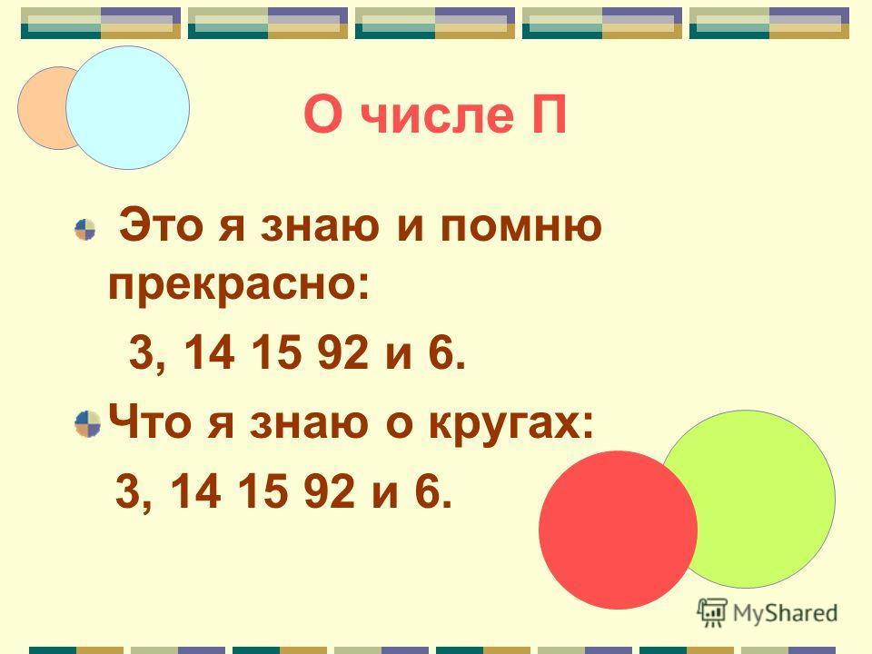 Это я знаю и помню прекрасно: 3, 14 15 92 и 6. Что я знаю о кругах: 3, 14 15 92 и 6.