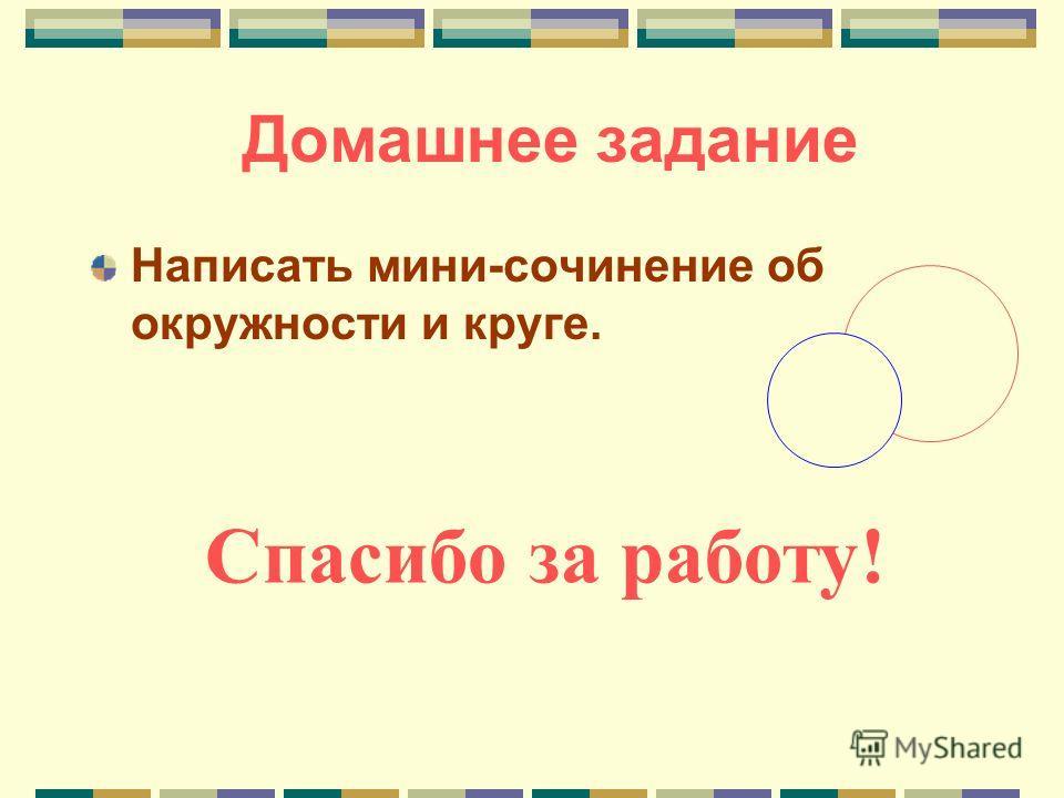 Домашнее задание Написать мини-сочинение об окружности и круге. Спасибо за работу!