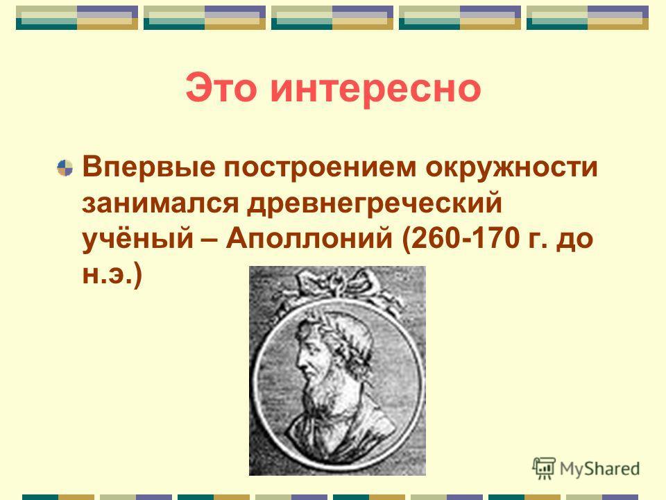 Это интересно Впервые построением окружности занимался древнегреческий учёный – Аполлоний (260-170 г. до н.э.)