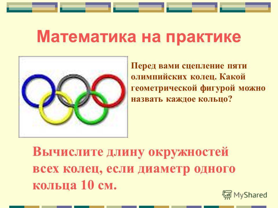 Математика на практике Перед вами сцепление пяти олимпийских колец. Какой геометрической фигурой можно назвать каждое кольцо? Вычислите длину окружностей всех колец, если диаметр одного кольца 10 см.