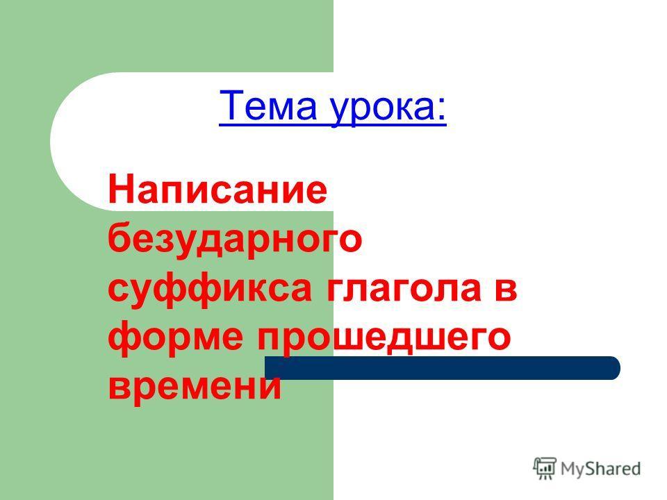 Тема урока: Написание безударного суффикса глагола в форме прошедшего времени