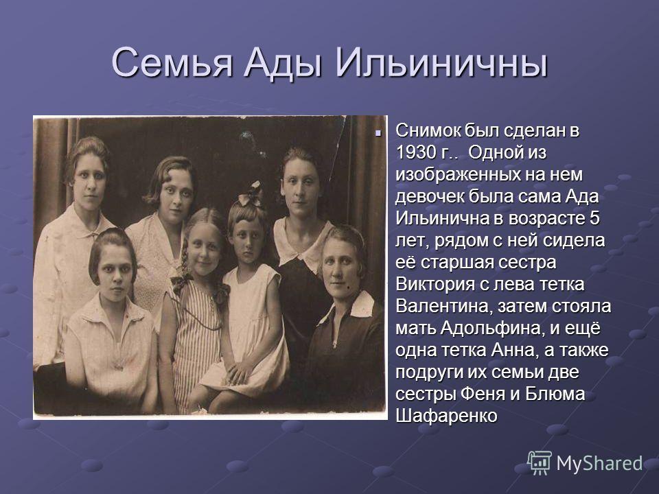 Семья Ады Ильиничны Снимок был сделан в 1930 г.. Одной из изображенных на нем девочек была сама Ада Ильинична в возрасте 5 лет, рядом с ней сидела её старшая сестра Виктория с лева тетка Валентина, затем стояла мать Адольфина, и ещё одна тетка Анна,