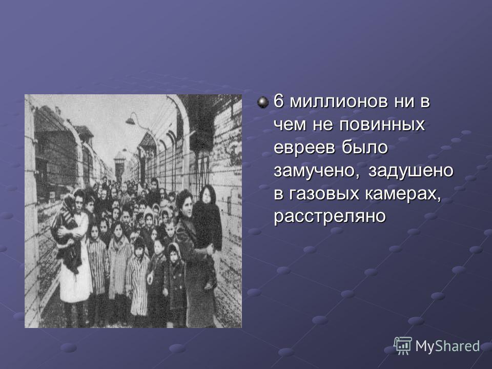 6 миллионов ни в чем не повинных евреев было замучено, задушено в газовых камерах, расстреляно огня).