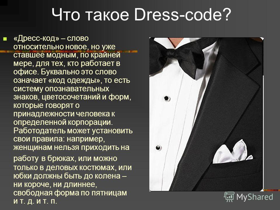 Что такое Dress-code? «Дресс-код» – слово относительно новое, но уже ставшее модным, по крайней мере, для тех, кто работает в офисе. Буквально это слово означает «код одежды», то есть систему опознавательных знаков, цветосочетаний и форм, которые гов