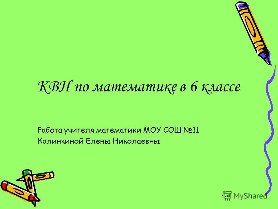 КВН по математике в 6 классе Работа учителя математики МОУ СОШ 11 Калинкиной Елены Николаевны
